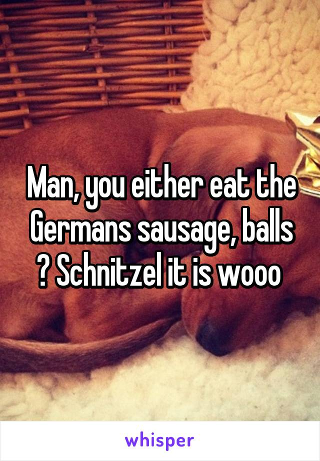 Man, you either eat the Germans sausage, balls ? Schnitzel it is wooo