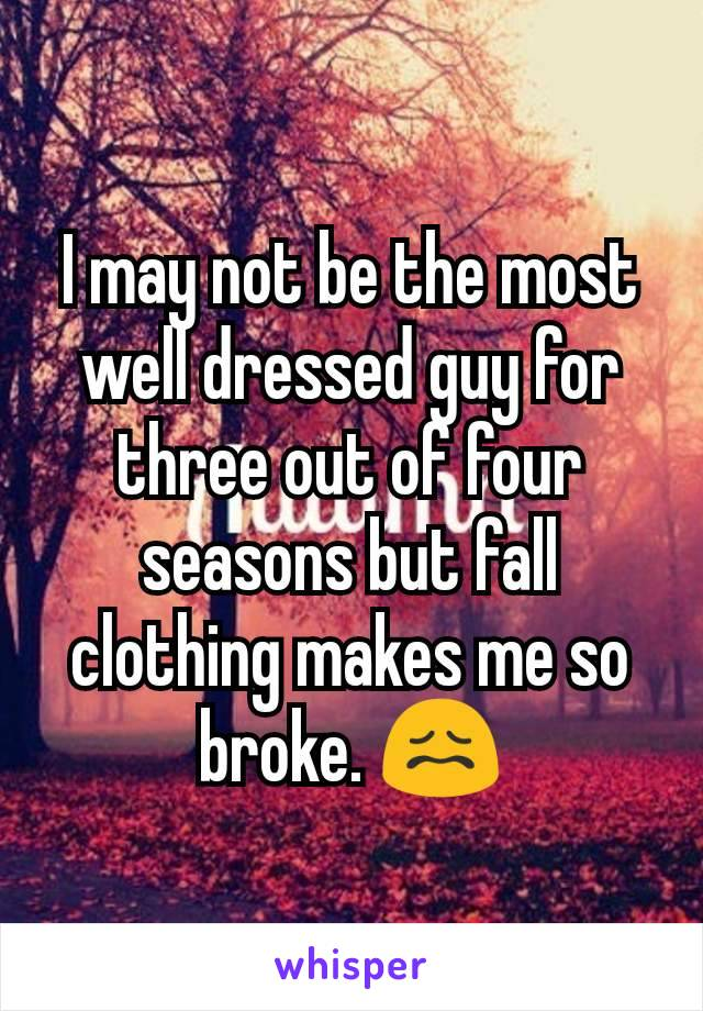 I may not be the most well dressed guy for three out of four seasons but fall clothing makes me so broke. 😖