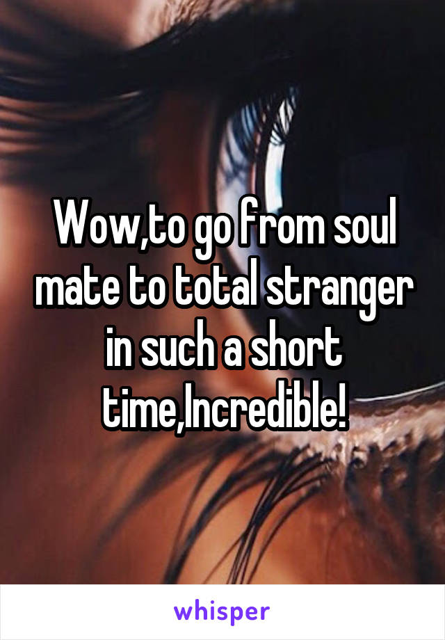 Wow,to go from soul mate to total stranger in such a short time,Incredible!