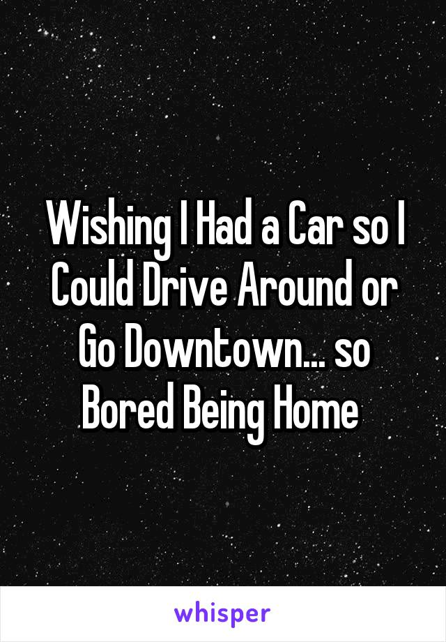 Wishing I Had a Car so I Could Drive Around or Go Downtown... so Bored Being Home