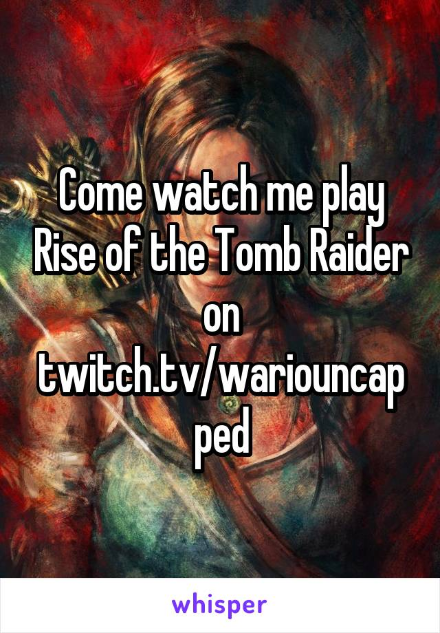 Come watch me play Rise of the Tomb Raider on twitch.tv/wariouncapped
