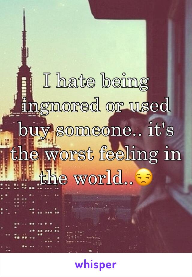 I hate being ingnored or used buy someone.. it's the worst feeling in the world..😒