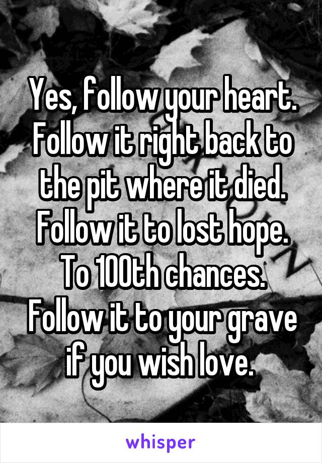 Yes, follow your heart. Follow it right back to the pit where it died. Follow it to lost hope. To 100th chances. Follow it to your grave if you wish love.