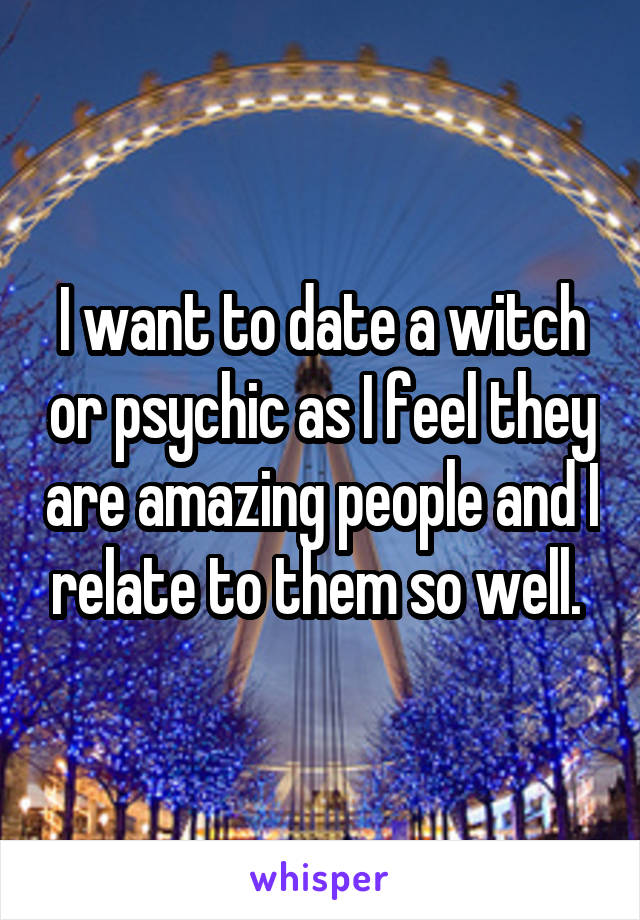 I want to date a witch or psychic as I feel they are amazing people and I relate to them so well.