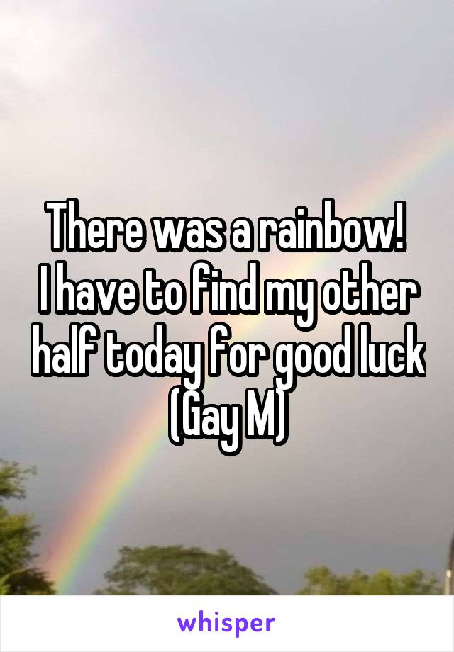 There was a rainbow!  I have to find my other half today for good luck (Gay M)