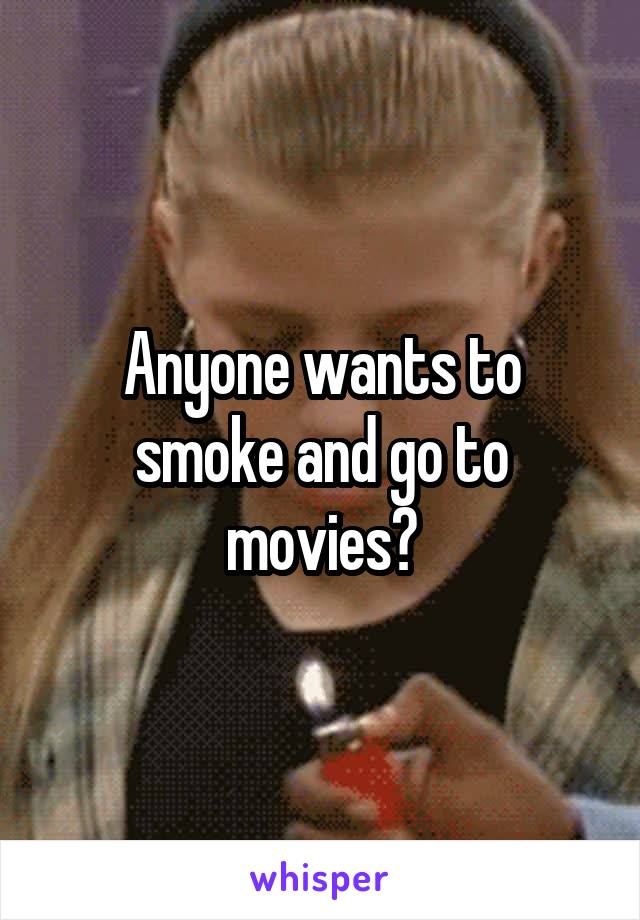 Anyone wants to smoke and go to movies?