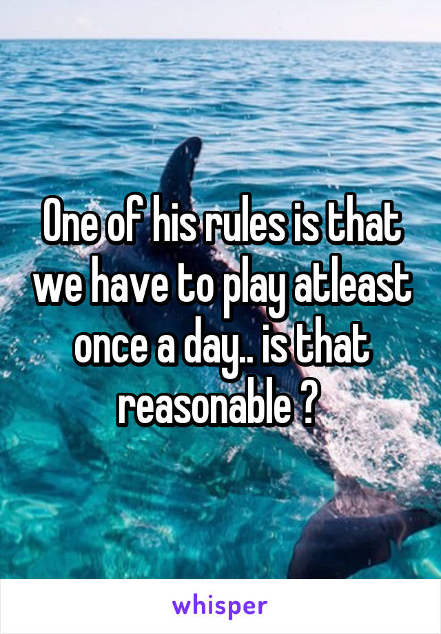 One of his rules is that we have to play atleast once a day.. is that reasonable ?