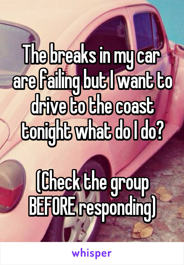 The breaks in my car  are failing but I want to drive to the coast tonight what do I do?  (Check the group BEFORE responding)