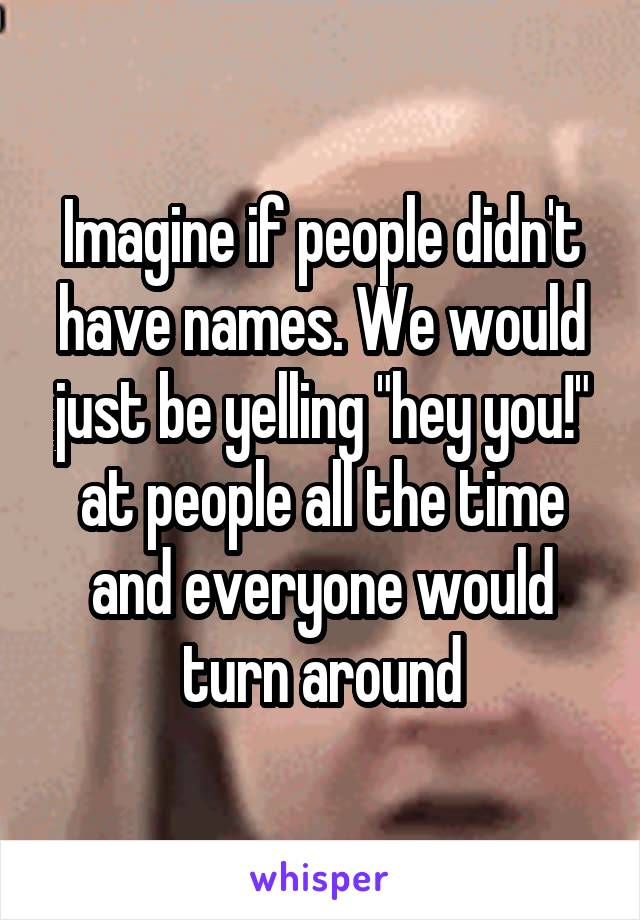 """Imagine if people didn't have names. We would just be yelling """"hey you!"""" at people all the time and everyone would turn around"""