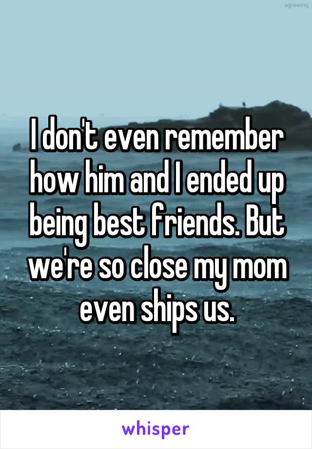 I don't even remember how him and I ended up being best friends. But we're so close my mom even ships us.