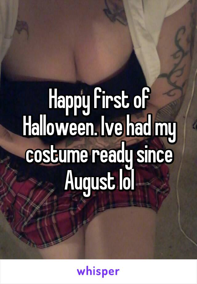 Happy first of Halloween. Ive had my costume ready since August lol