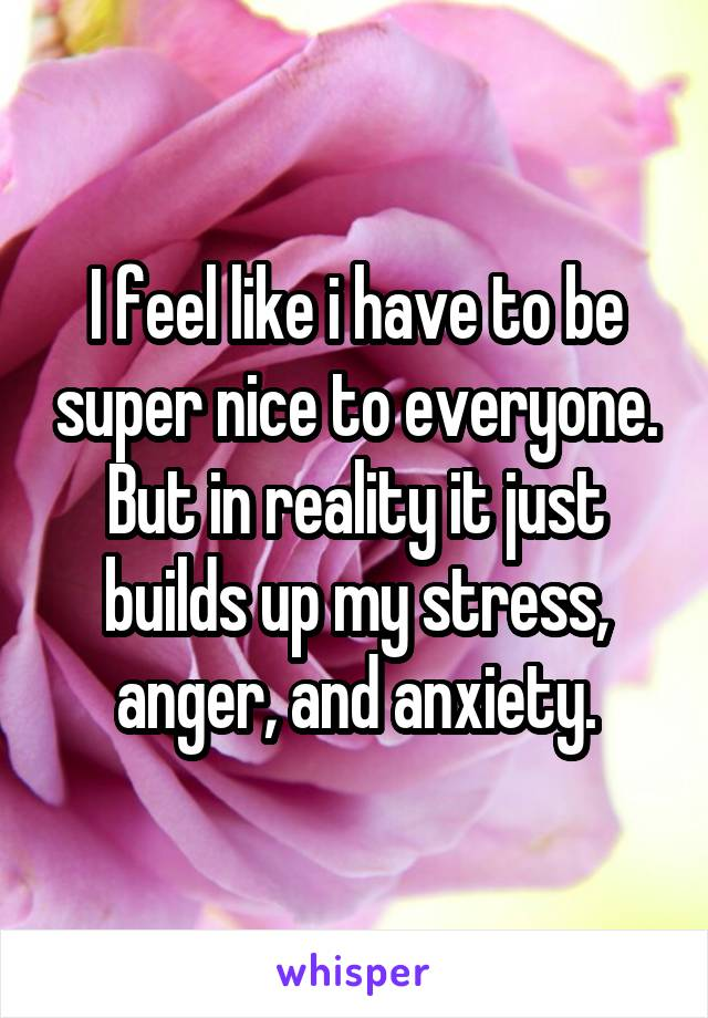 I feel like i have to be super nice to everyone. But in reality it just builds up my stress, anger, and anxiety.