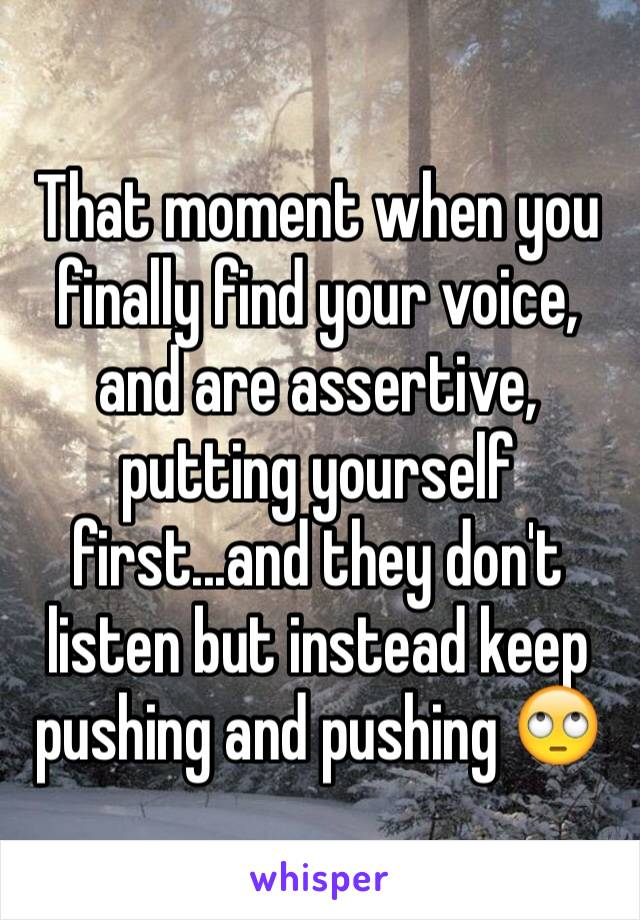 That moment when you finally find your voice, and are assertive, putting yourself first...and they don't listen but instead keep pushing and pushing 🙄