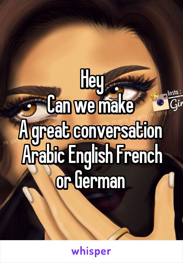 Hey Can we make  A great conversation  Arabic English French or German