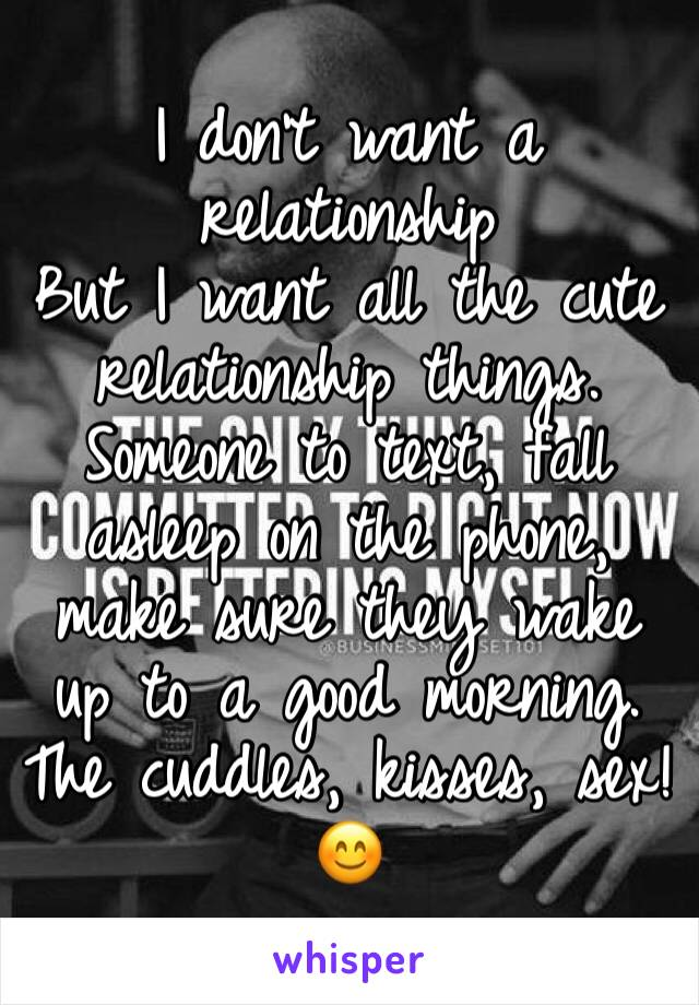 I don't want a relationship  But I want all the cute relationship things. Someone to text, fall asleep on the phone, make sure they wake up to a good morning. The cuddles, kisses, sex! 😊