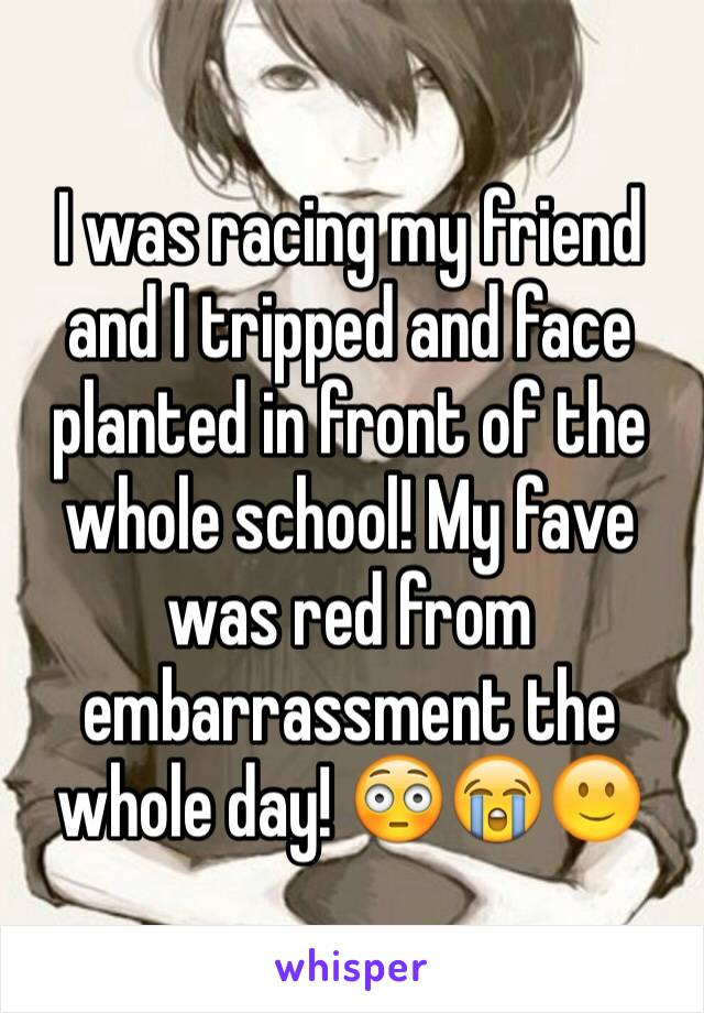 I was racing my friend and I tripped and face planted in front of the whole school! My fave was red from embarrassment the whole day! 😳😭🙂