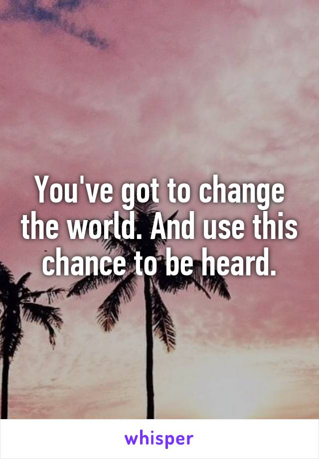 You've got to change the world. And use this chance to be heard.