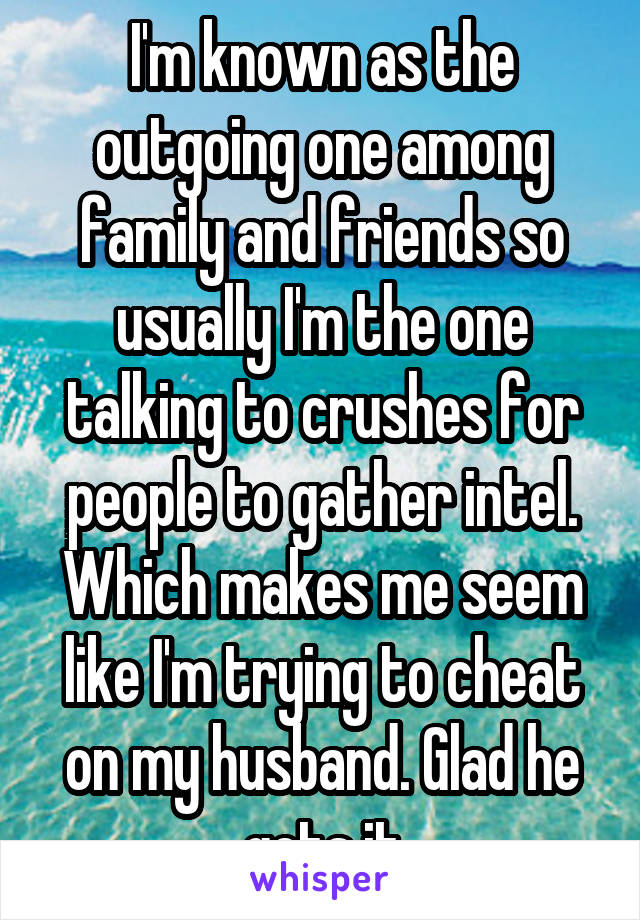 I'm known as the outgoing one among family and friends so usually I'm the one talking to crushes for people to gather intel. Which makes me seem like I'm trying to cheat on my husband. Glad he gets it