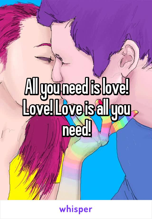 All you need is love! Love! Love is all you need!