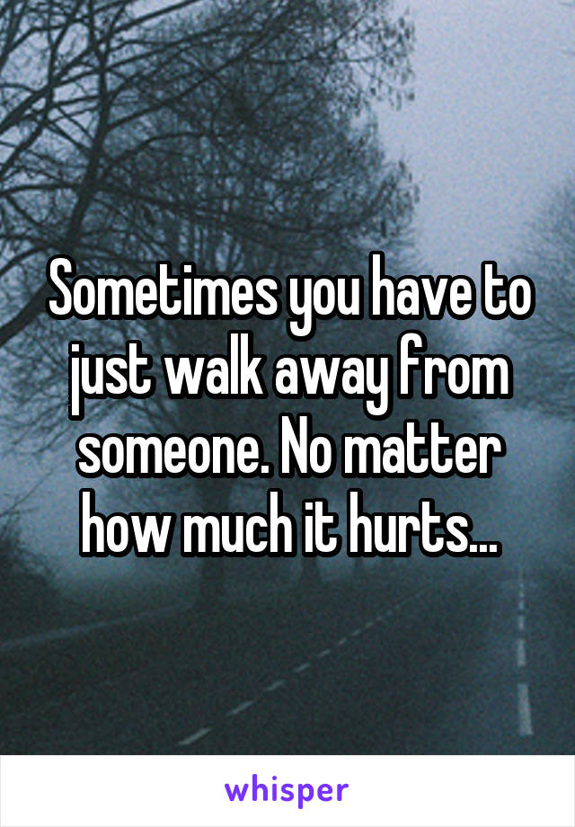 Sometimes you have to just walk away from someone. No matter how much it hurts...