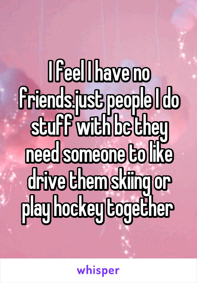 I feel I have no friends.just people I do stuff with bc they need someone to like drive them skiing or play hockey together