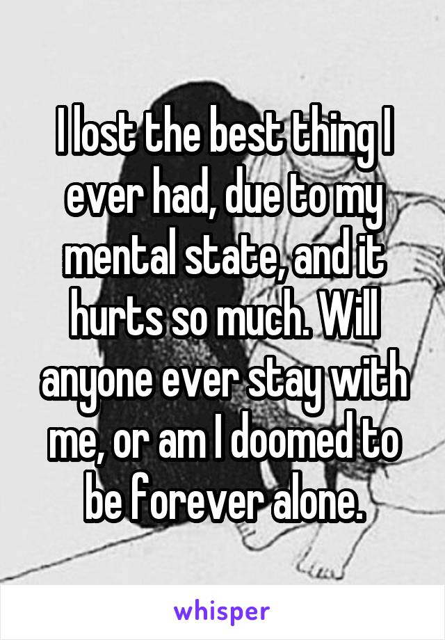I lost the best thing I ever had, due to my mental state, and it hurts so much. Will anyone ever stay with me, or am I doomed to be forever alone.