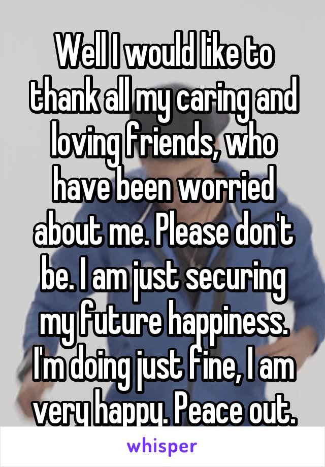 Well I would like to thank all my caring and loving friends, who have been worried about me. Please don't be. I am just securing my future happiness. I'm doing just fine, I am very happy. Peace out.