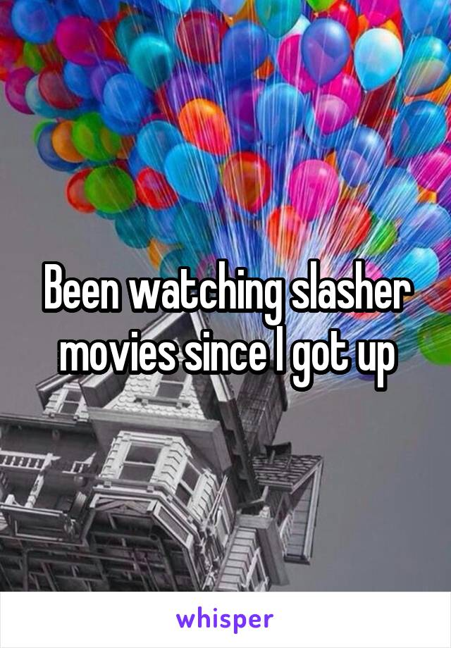 Been watching slasher movies since I got up