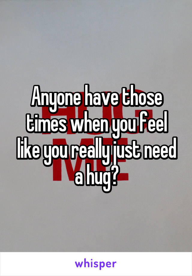 Anyone have those times when you feel like you really just need a hug?