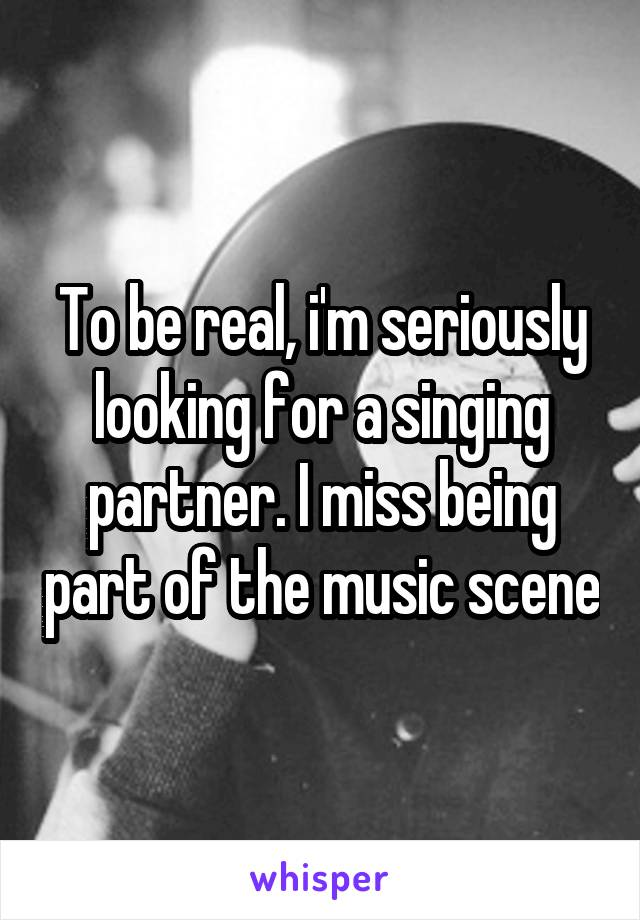 To be real, i'm seriously looking for a singing partner. I miss being part of the music scene