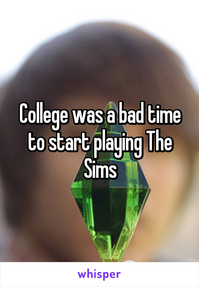 College was a bad time to start playing The Sims