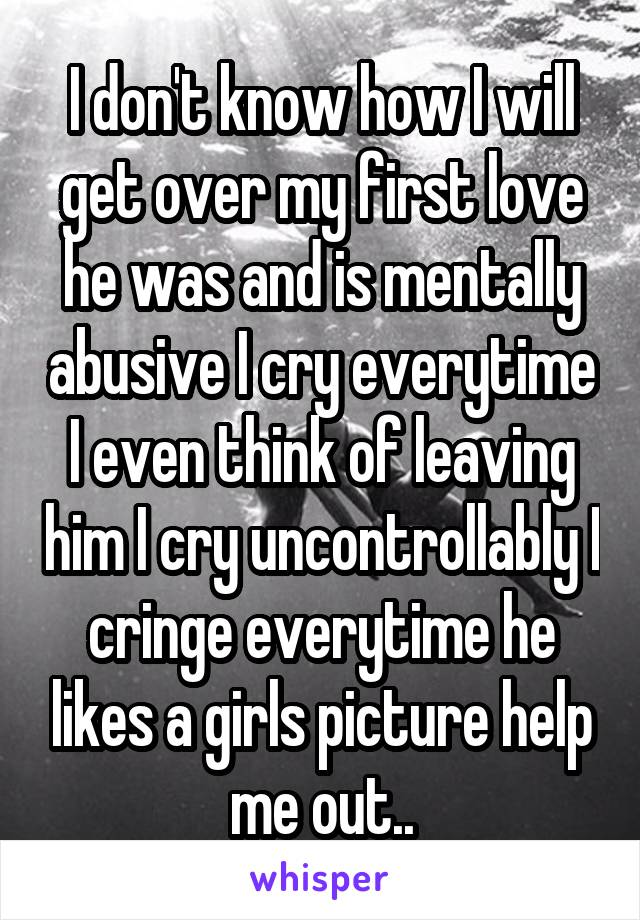 I don't know how I will get over my first love he was and is mentally abusive I cry everytime I even think of leaving him I cry uncontrollably I cringe everytime he likes a girls picture help me out..