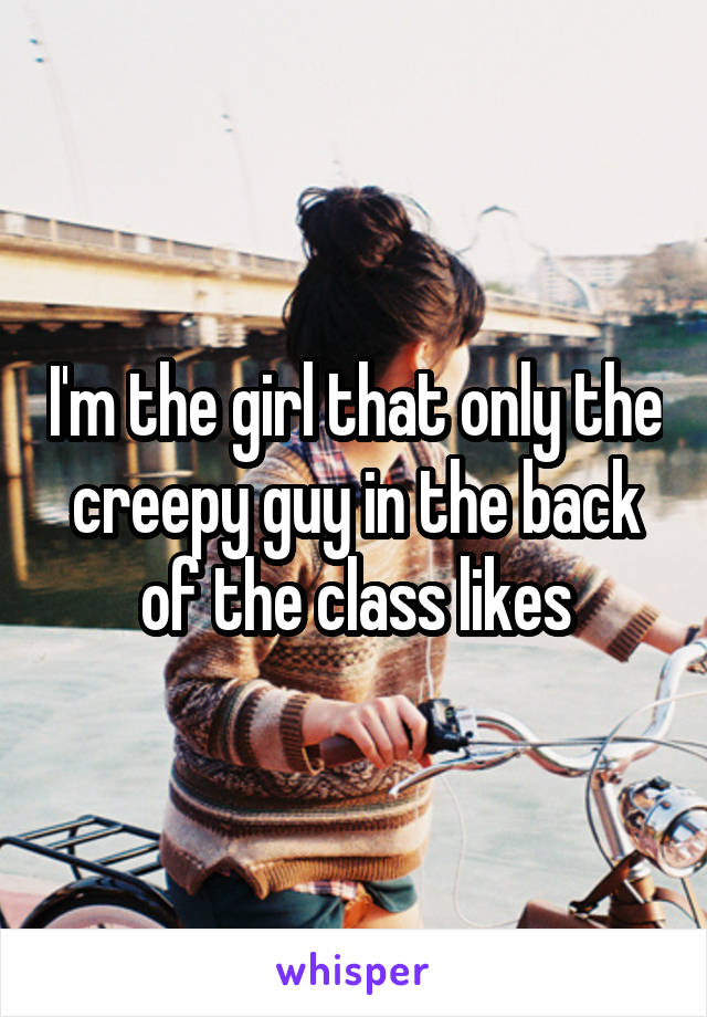 I'm the girl that only the creepy guy in the back of the class likes