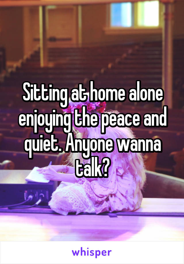 Sitting at home alone enjoying the peace and quiet. Anyone wanna talk?