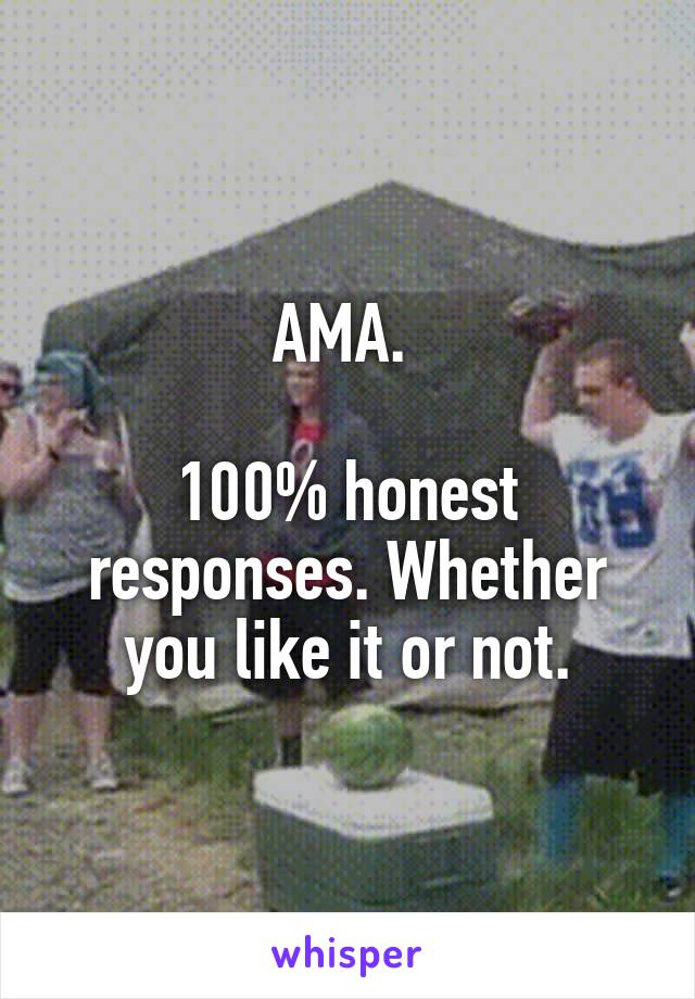 AMA.   100% honest responses. Whether you like it or not.