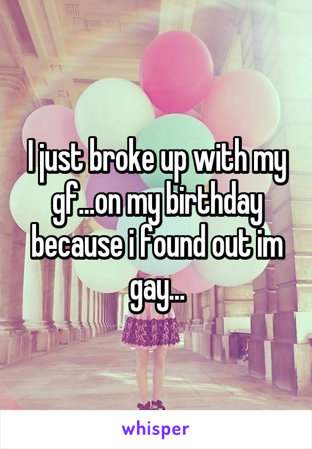 I just broke up with my gf...on my birthday because i found out im gay...