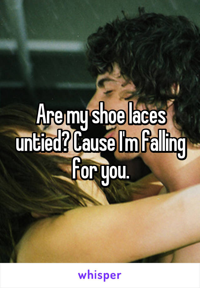Are my shoe laces untied? Cause I'm falling for you.