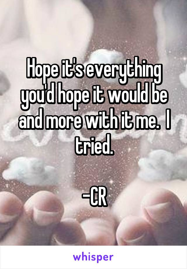 Hope it's everything you'd hope it would be and more with it me.  I tried.  -CR