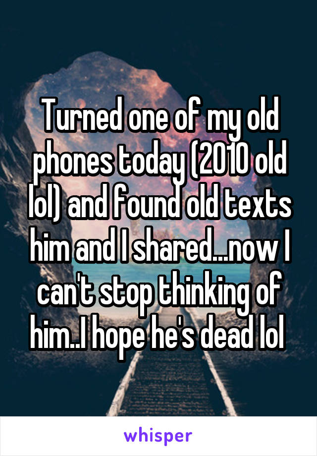Turned one of my old phones today (2010 old lol) and found old texts him and I shared...now I can't stop thinking of him..I hope he's dead lol
