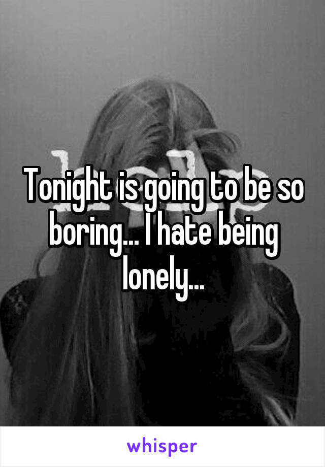 Tonight is going to be so boring... I hate being lonely...