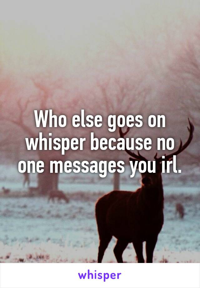 Who else goes on whisper because no one messages you irl.