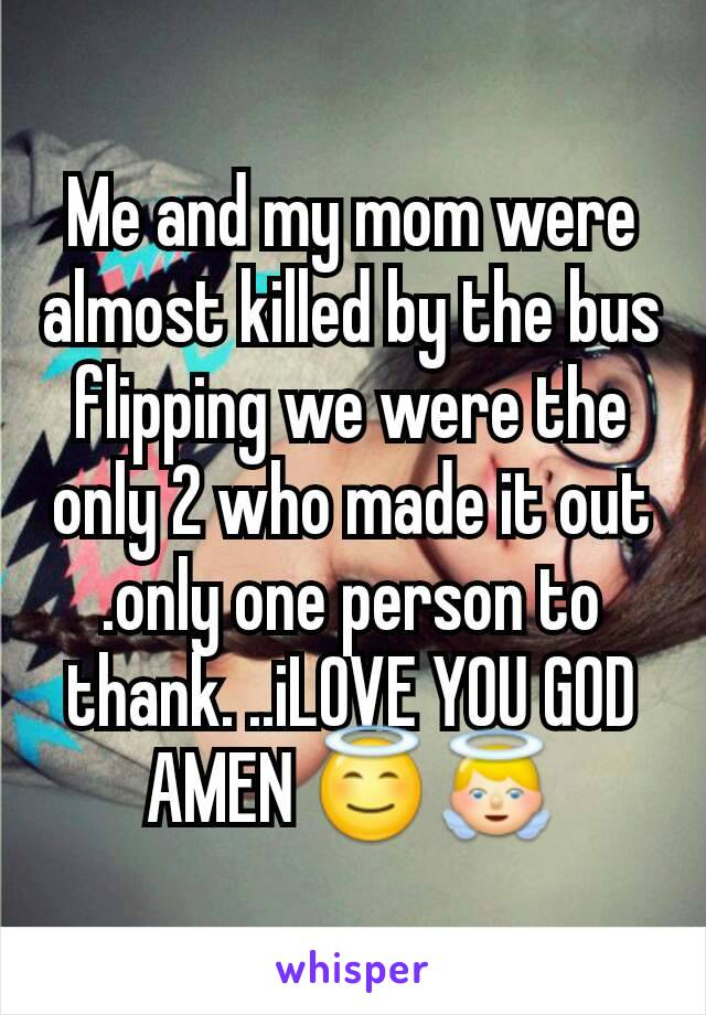 Me and my mom were almost killed by the bus flipping we were the only 2 who made it out .only one person to thank. ..iLOVE YOU GOD AMEN 😇👼