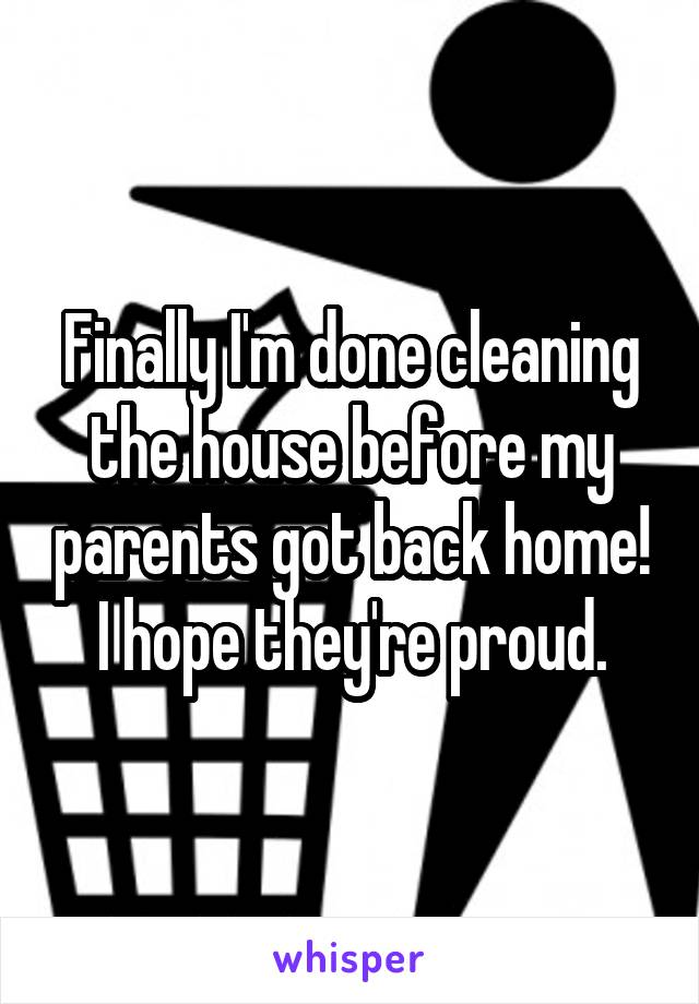 Finally I'm done cleaning the house before my parents got back home! I hope they're proud.