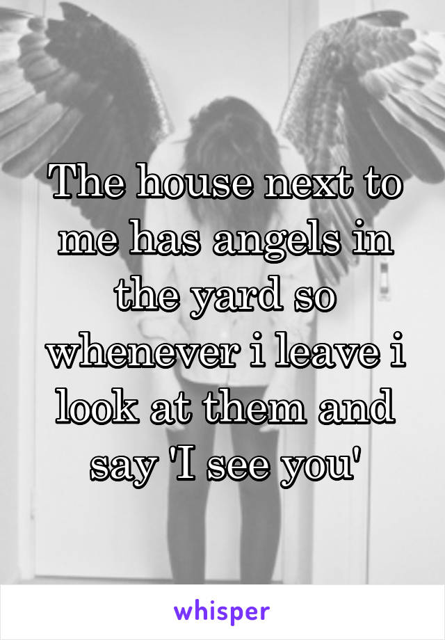 The house next to me has angels in the yard so whenever i leave i look at them and say 'I see you'