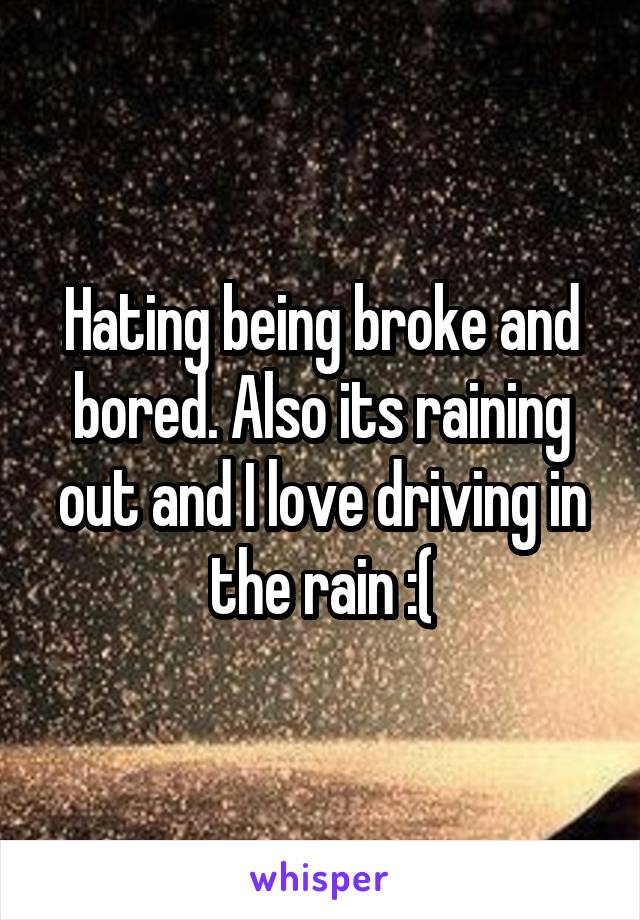 Hating being broke and bored. Also its raining out and I love driving in the rain :(