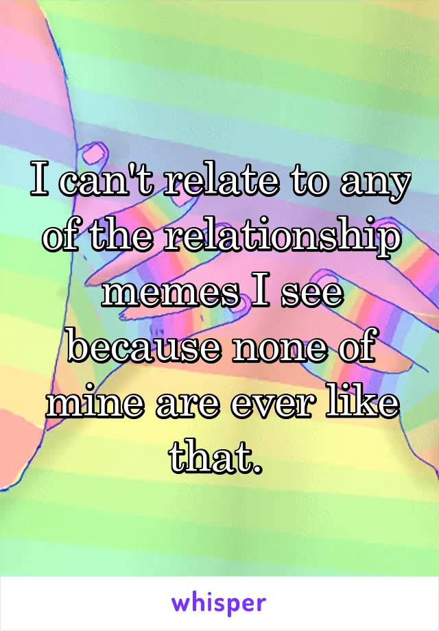 I can't relate to any of the relationship memes I see because none of mine are ever like that.