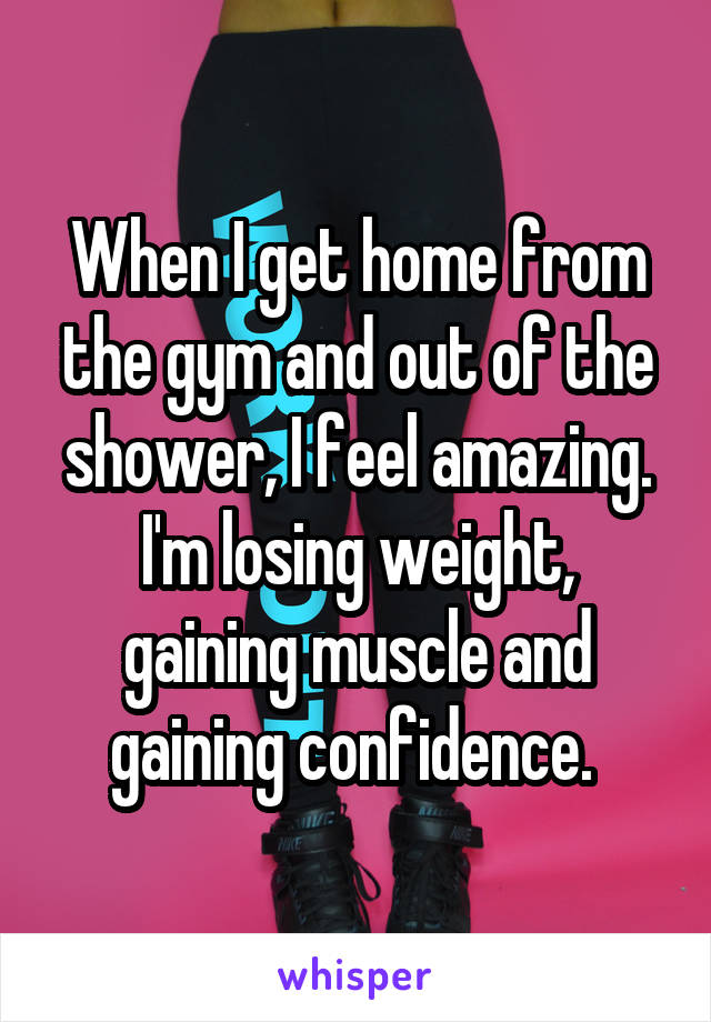 When I get home from the gym and out of the shower, I feel amazing. I'm losing weight, gaining muscle and gaining confidence.
