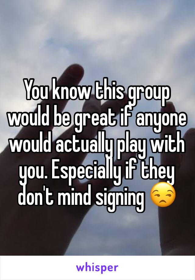 You know this group would be great if anyone would actually play with you. Especially if they don't mind signing 😒