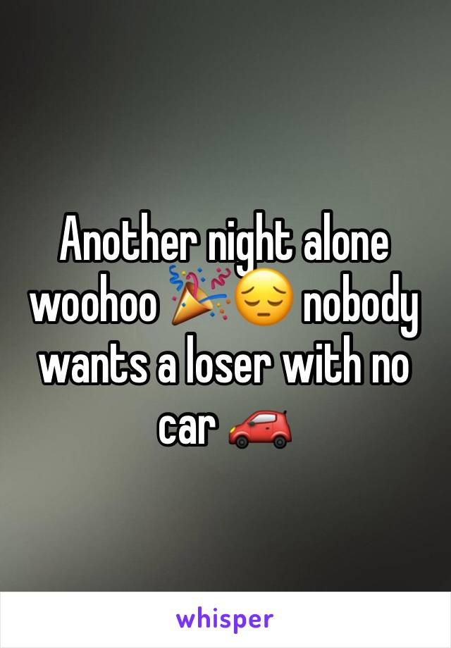 Another night alone woohoo 🎉😔 nobody wants a loser with no car 🚗