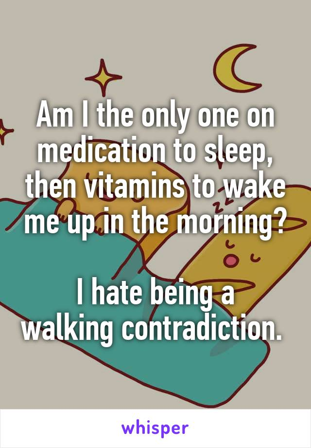 Am I the only one on medication to sleep, then vitamins to wake me up in the morning?  I hate being a walking contradiction.
